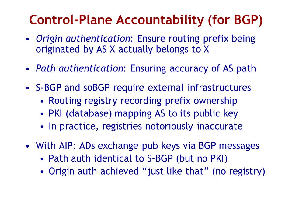 Control-Plane Accountability (for BGP) Origin authentication: Ensure routing prefix being originated by AS X actually belongs to X Path authentication: Ensuring accuracy of AS path S-BGP and soBGP require external infrastructures Routing registry recording prefix ownership PKI (database) mapping AS to its public key In practice, registries notoriously inaccurate With AIP: ADs exchange pub keys via BGP messages Path auth identical to S-BGP (but no PKI) Origin auth achieved just like that (no registry)