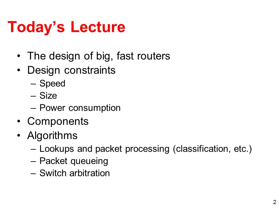 2 Todays Lecture The design of big, fast routers Design constraints –Speed –Size –Power consumption Components Algorithms –Lookups and packet processing (classification, etc.) –Packet queueing –Switch arbitration