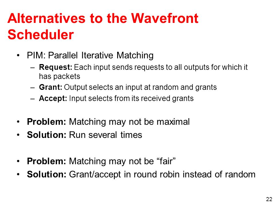 22 Alternatives to the Wavefront Scheduler PIM: Parallel Iterative Matching –Request: Each input sends requests to all outputs for which it has packets –Grant: Output selects an input at random and grants –Accept: Input selects from its received grants Problem: Matching may not be maximal Solution: Run several times Problem: Matching may not be fair Solution: Grant/accept in round robin instead of random