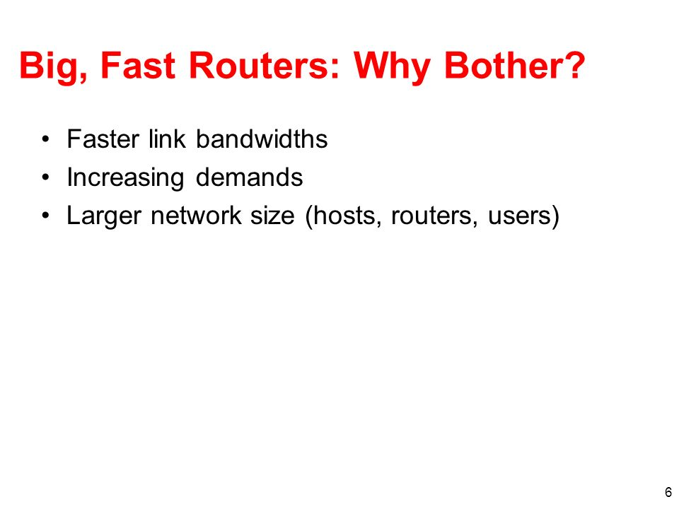 6 Big, Fast Routers: Why Bother? Faster link bandwidths Increasing demands Larger network size (hosts, routers, users)
