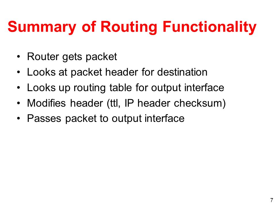 7 Summary of Routing Functionality Router gets packet Looks at packet header for destination Looks up routing table for output interface Modifies header (ttl, IP header checksum) Passes packet to output interface