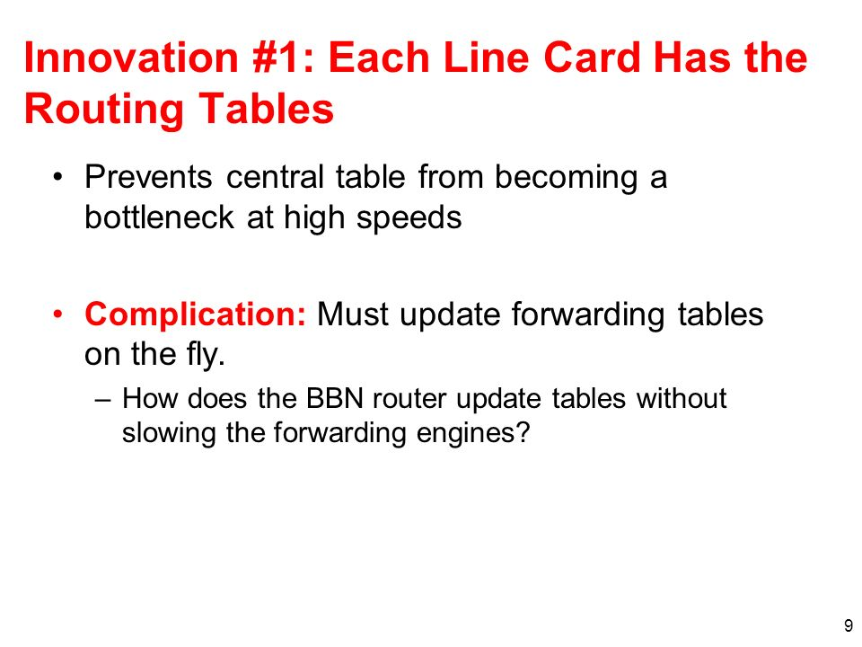 9 Innovation #1: Each Line Card Has the Routing Tables Prevents central table from becoming a bottleneck at high speeds Complication: Must update forwarding tables on the fly.