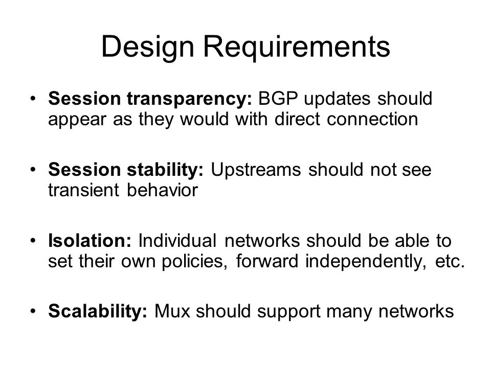 Design Requirements Session transparency: BGP updates should appear as they would with direct connection Session stability: Upstreams should not see transient behavior Isolation: Individual networks should be able to set their own policies, forward independently, etc.