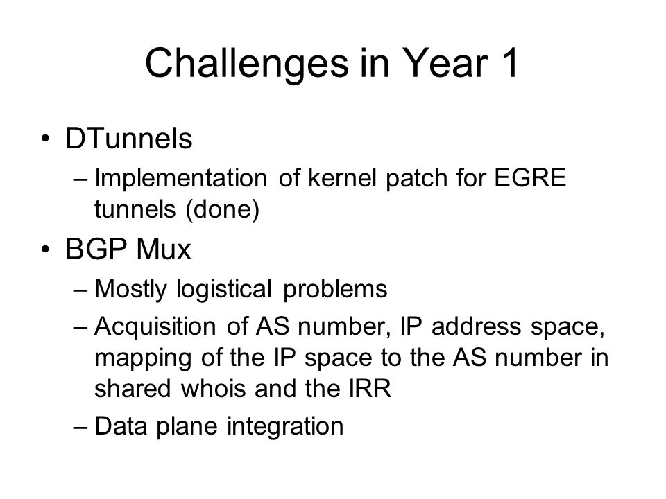 Integration Progress (Spiral 1) DTunnels –Instantiation of topology from an XML spec that resembles an RSpec –Some initial discussions about the commonalities between the ProtoGENI RSpec and our spec BGP Mux –Installation of Mux nodes on same subnets as ProtoGENI nodes –No RSpec integration yet: need aggregate manager