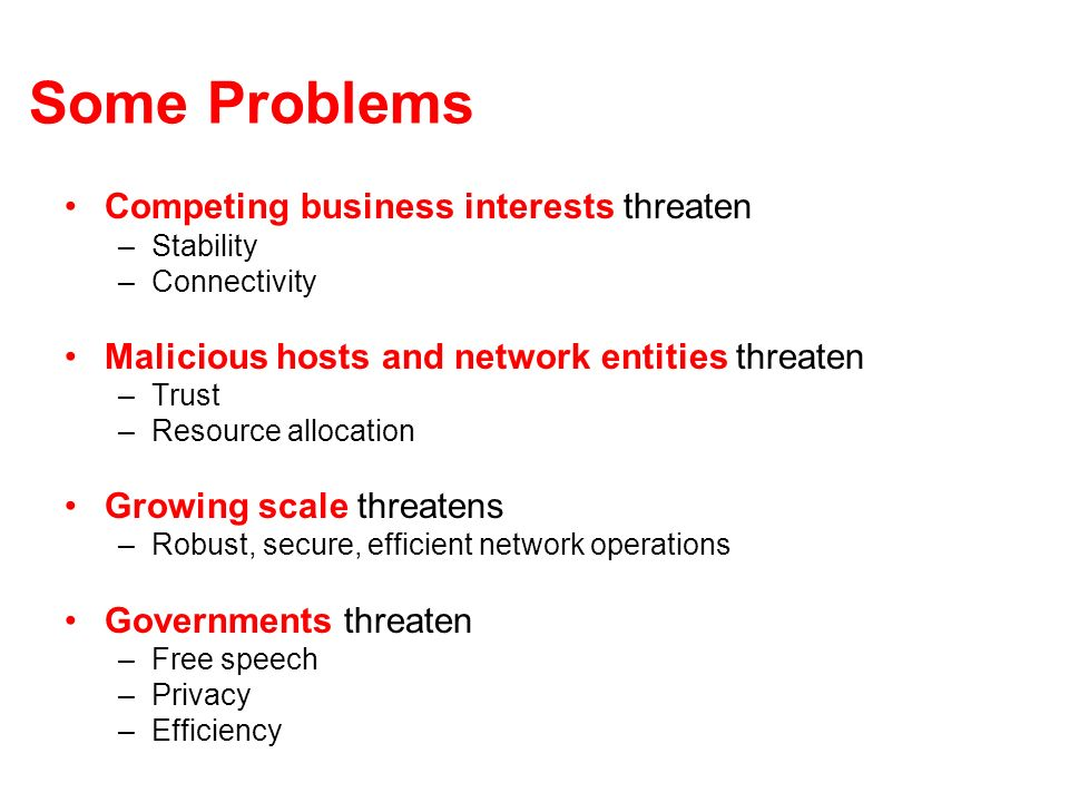 Some Problems Competing business interests threaten –Stability –Connectivity Malicious hosts and network entities threaten –Trust –Resource allocation