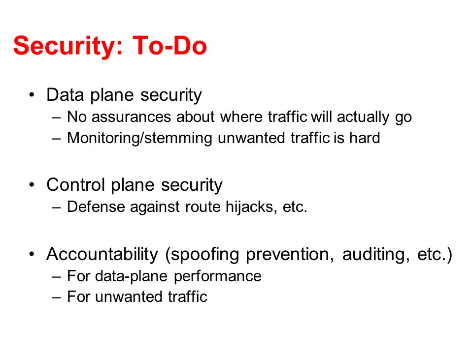 Security: To-Do Data plane security –No assurances about where traffic will actually go –Monitoring/stemming unwanted traffic is hard Control plane se
