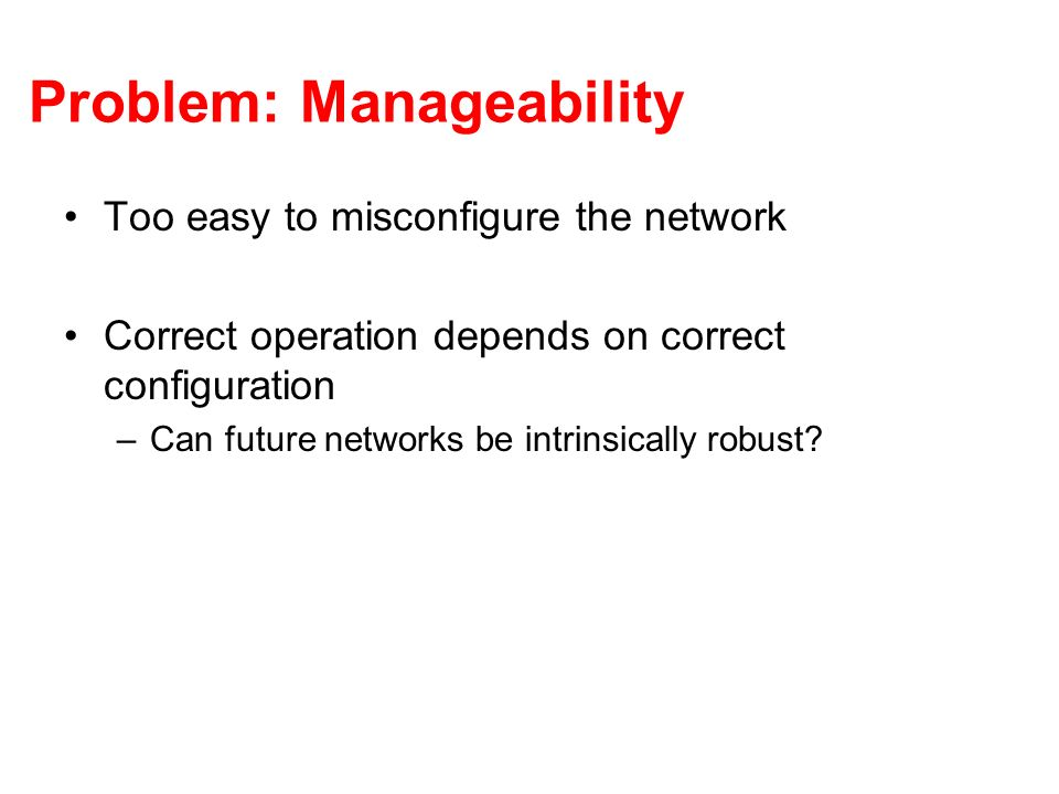 Problem: Manageability Too easy to misconfigure the network Correct operation depends on correct configuration –Can future networks be intrinsically r