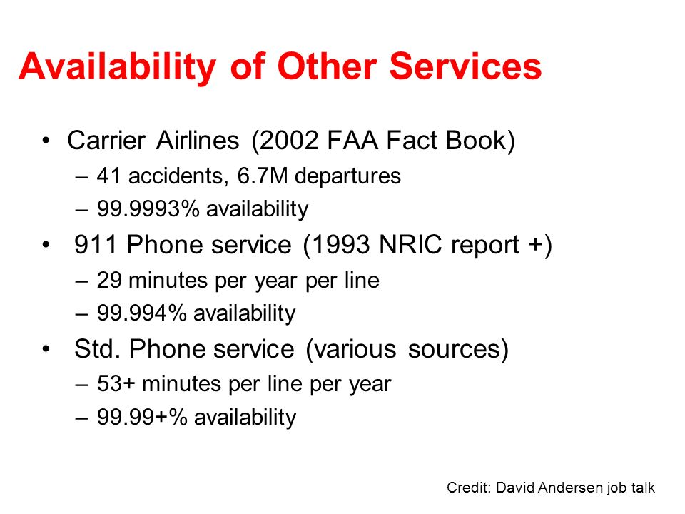 Availability of Other Services Carrier Airlines (2002 FAA Fact Book) –41 accidents, 6.7M departures –99.9993% availability 911 Phone service (1993 NRIC report +) –29 minutes per year per line –99.994% availability Std.