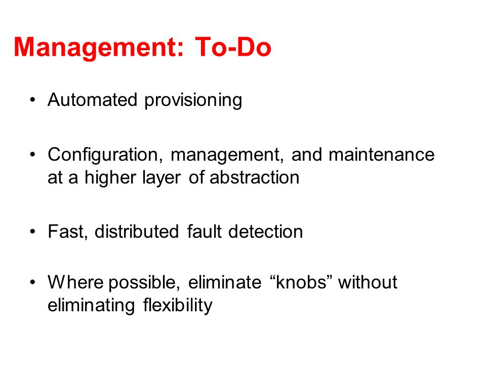 Management: To-Do Automated provisioning Configuration, management, and maintenance at a higher layer of abstraction Fast, distributed fault detection