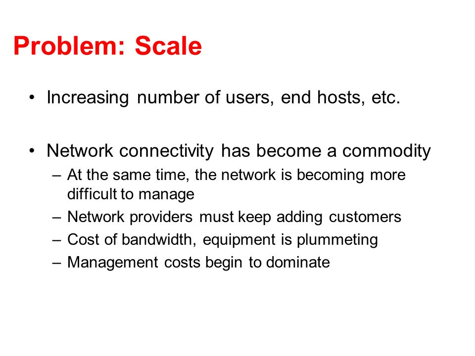 Problem: Scale Increasing number of users, end hosts, etc.