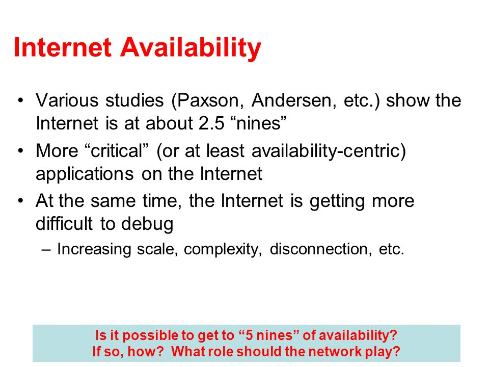 Internet Availability Various studies (Paxson, Andersen, etc.) show the Internet is at about 2.5 nines More critical (or at least availability-centric