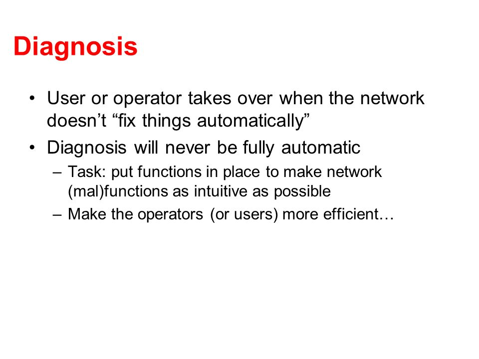 Diagnosis User or operator takes over when the network doesnt fix things automatically Diagnosis will never be fully automatic –Task: put functions in place to make network (mal)functions as intuitive as possible –Make the operators (or users) more efficient…