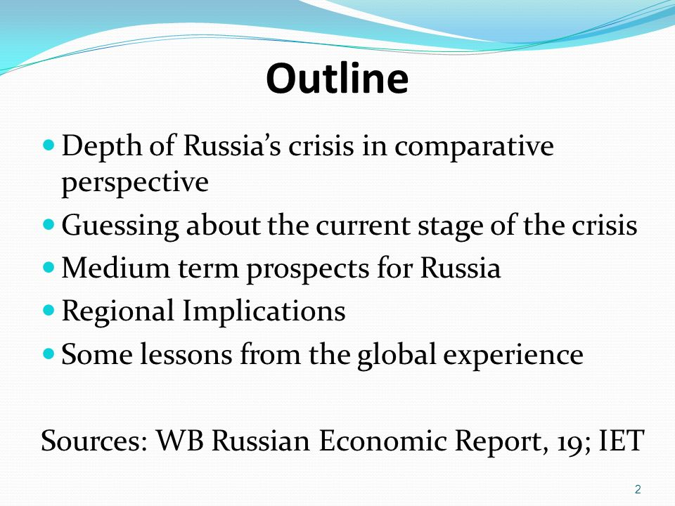 Outline Depth of Russias crisis in comparative perspective Guessing about the current stage of the crisis Medium term prospects for Russia Regional Implications Some lessons from the global experience Sources: WB Russian Economic Report, 19; IET 2