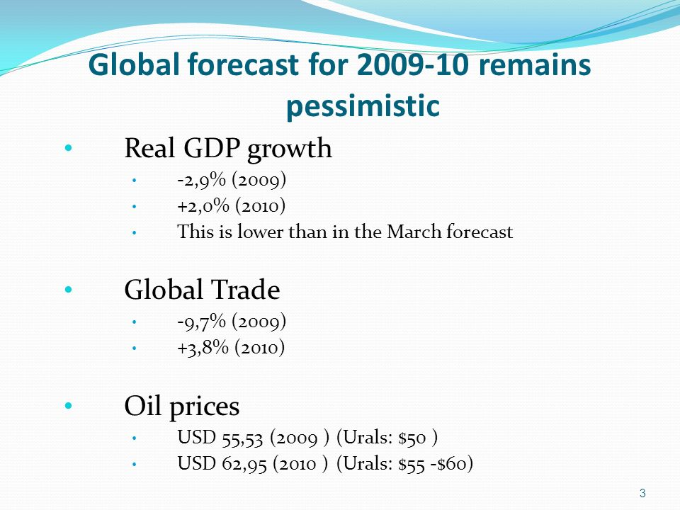 Global forecast for 2009-10 remains pessimistic Real GDP growth -2,9% (2009) +2,0% (2010) This is lower than in the March forecast Global Trade -9,7% (2009) +3,8% (2010) Oil prices USD 55,53 (2009 ) (Urals: $50 ) USD 62,95 (2010 )(Urals: $55 -$60) 3