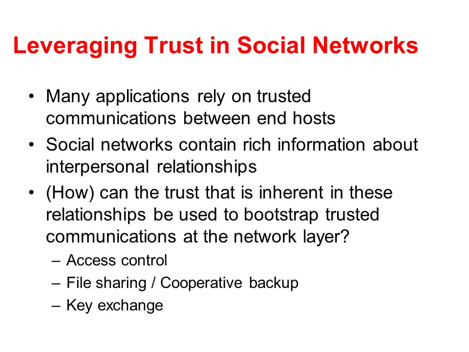 Leveraging Trust in Social Networks Many applications rely on trusted communications between end hosts Social networks contain rich information about interpersonal relationships (How) can the trust that is inherent in these relationships be used to bootstrap trusted communications at the network layer.