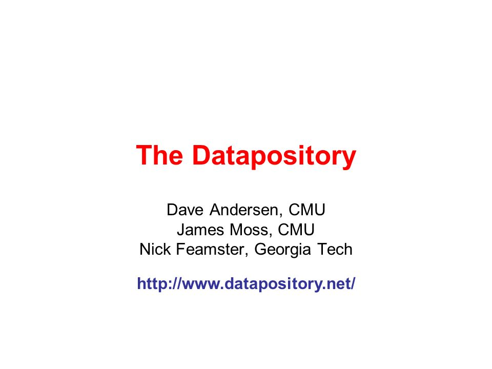 The Datapository Dave Andersen, CMU James Moss, CMU Nick Feamster, Georgia Tech http://www.datapository.net/