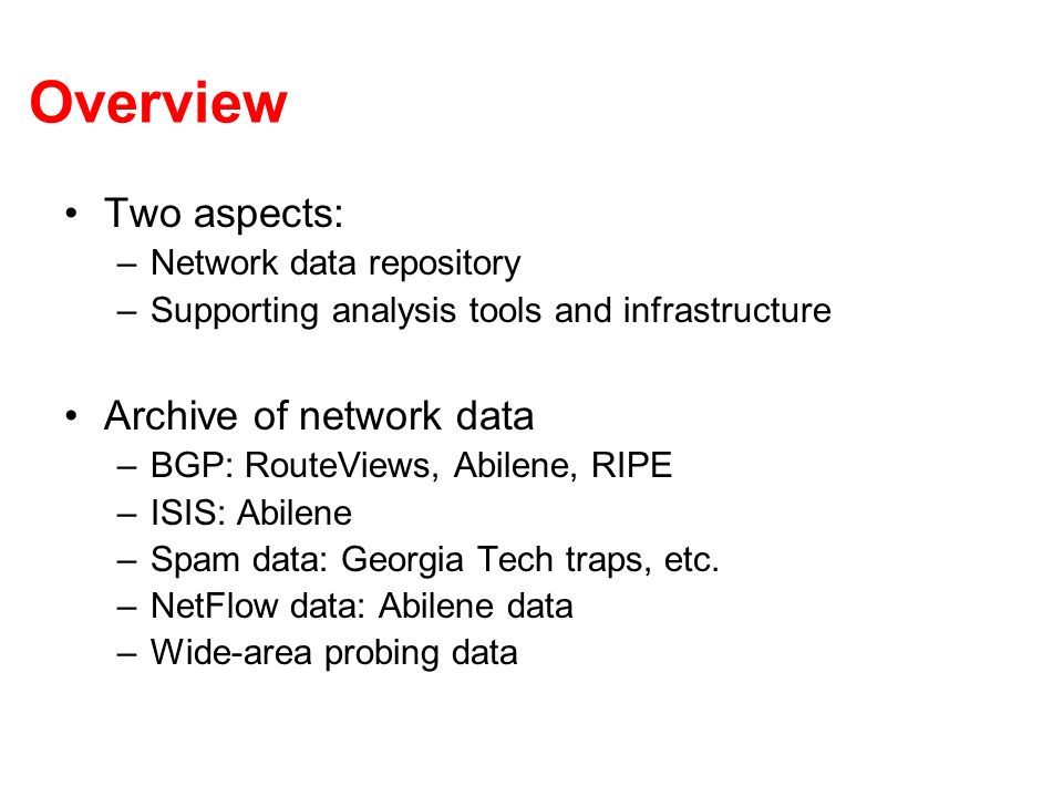 Overview Two aspects: –Network data repository –Supporting analysis tools and infrastructure Archive of network data –BGP: RouteViews, Abilene, RIPE –ISIS: Abilene –Spam data: Georgia Tech traps, etc.