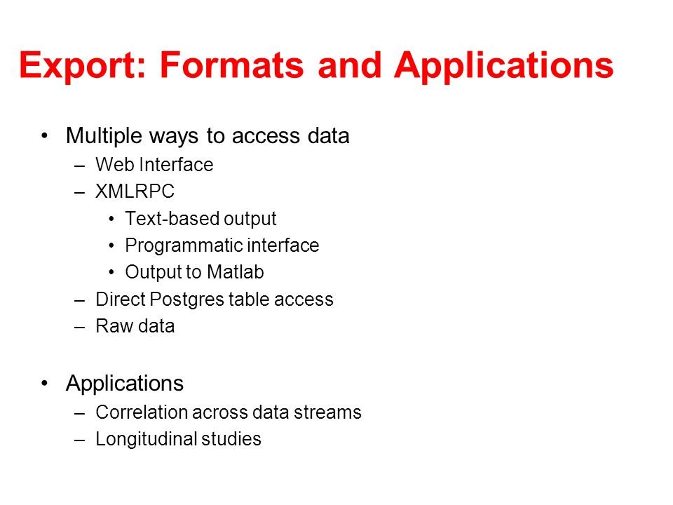 Export: Formats and Applications Multiple ways to access data –Web Interface –XMLRPC Text-based output Programmatic interface Output to Matlab –Direct Postgres table access –Raw data Applications –Correlation across data streams –Longitudinal studies