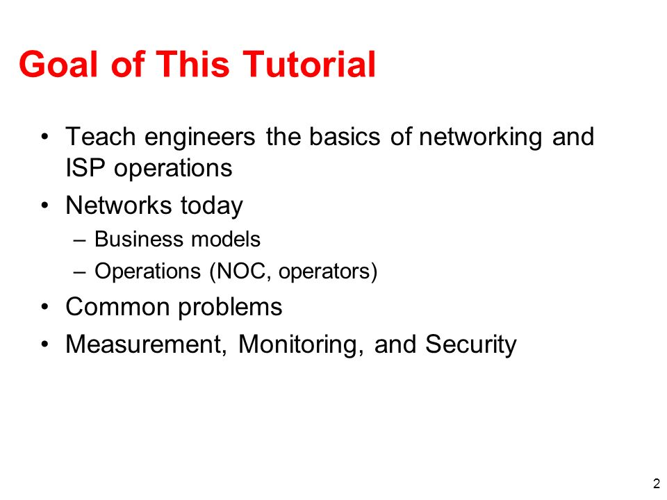 2 Goal of This Tutorial Teach engineers the basics of networking and ISP operations Networks today –Business models –Operations (NOC, operators) Commo