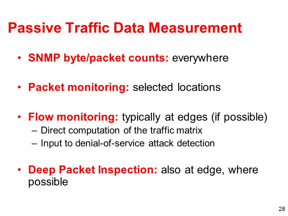 28 Passive Traffic Data Measurement SNMP byte/packet counts: everywhere Packet monitoring: selected locations Flow monitoring: typically at edges (if