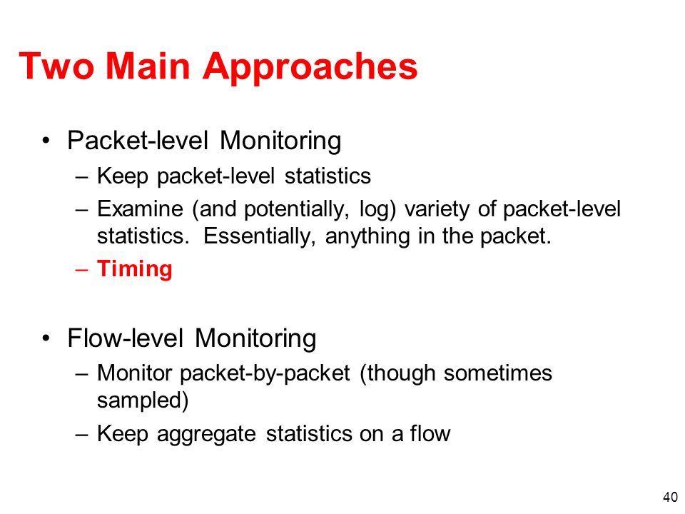40 Two Main Approaches Packet-level Monitoring –Keep packet-level statistics –Examine (and potentially, log) variety of packet-level statistics. Essen