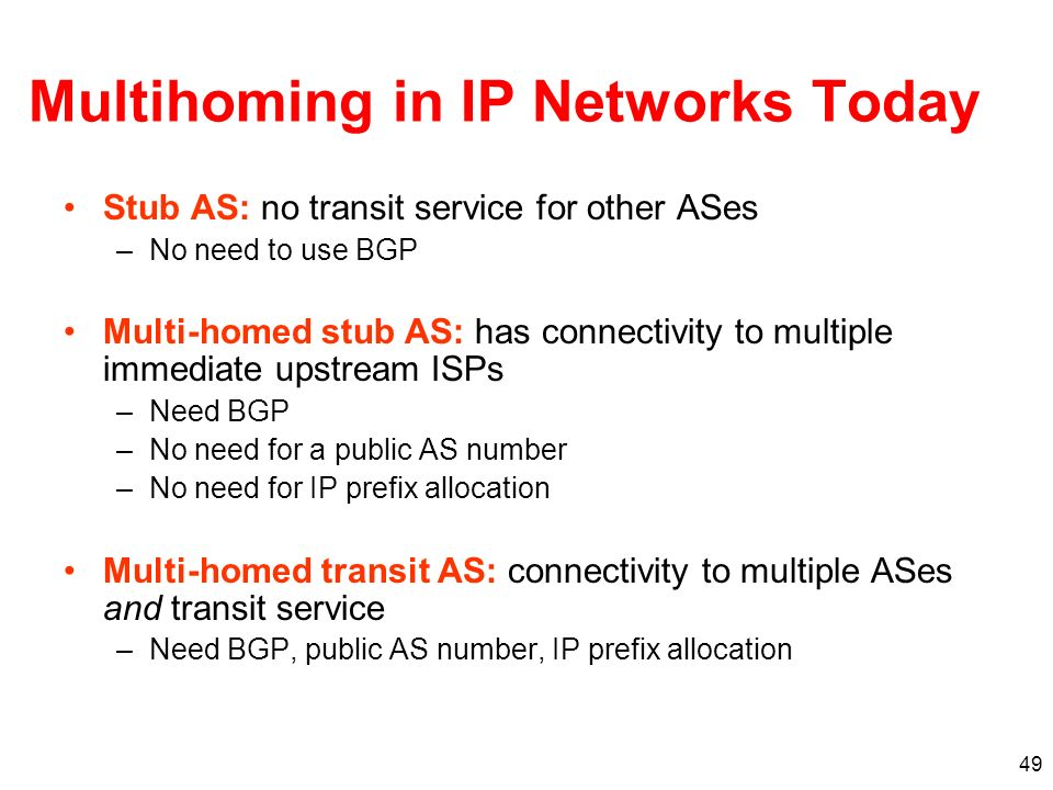 49 Multihoming in IP Networks Today Stub AS: no transit service for other ASes –No need to use BGP Multi-homed stub AS: has connectivity to multiple i