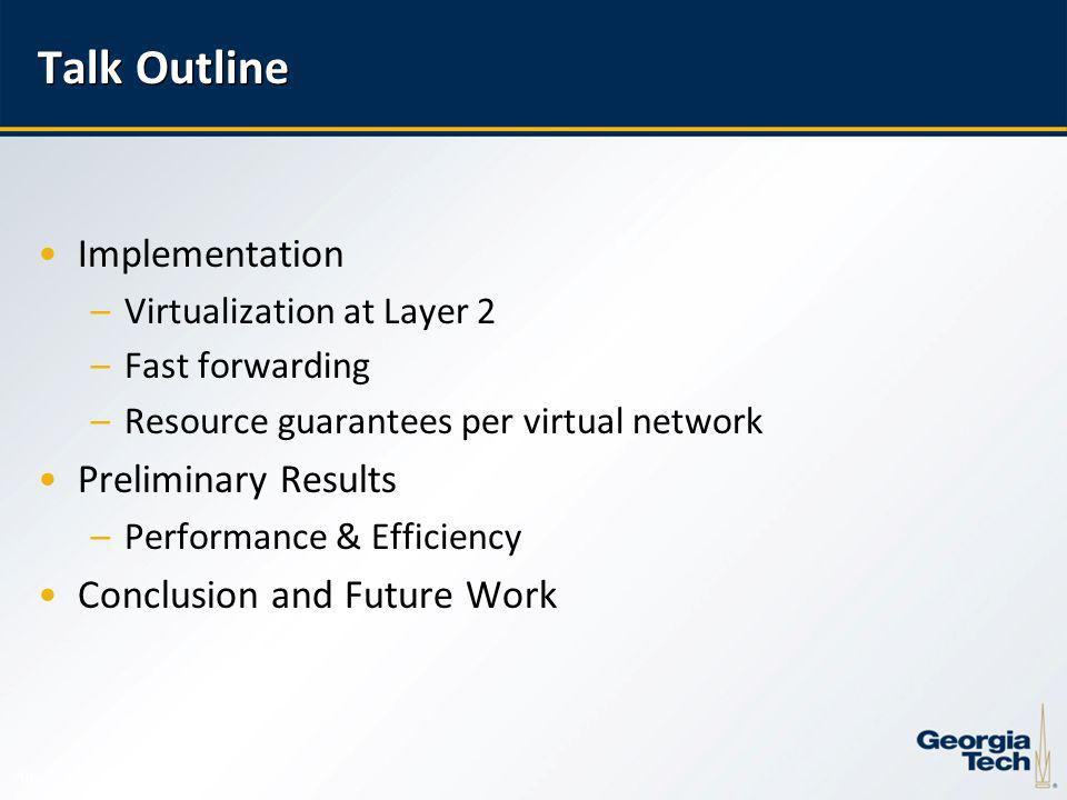 10 Talk Outline Implementation –Virtualization at Layer 2 –Fast forwarding –Resource guarantees per virtual network Preliminary Results –Performance & Efficiency Conclusion and Future Work