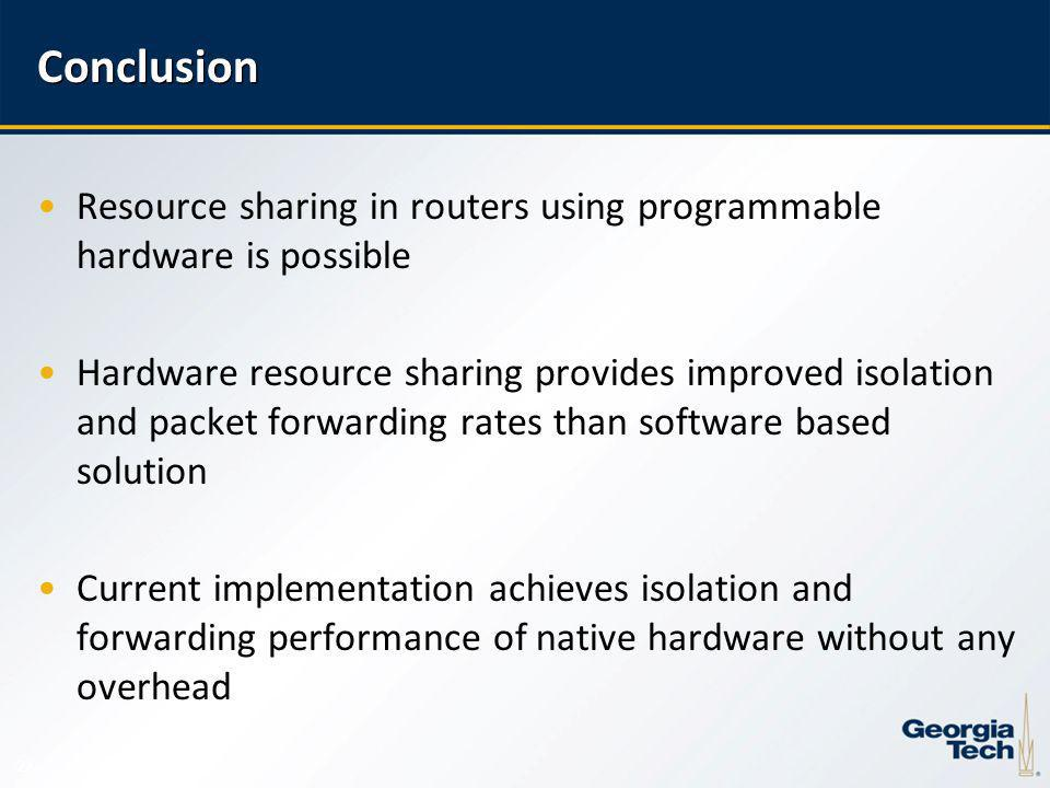 22 Conclusion Resource sharing in routers using programmable hardware is possible Hardware resource sharing provides improved isolation and packet forwarding rates than software based solution Current implementation achieves isolation and forwarding performance of native hardware without any overhead