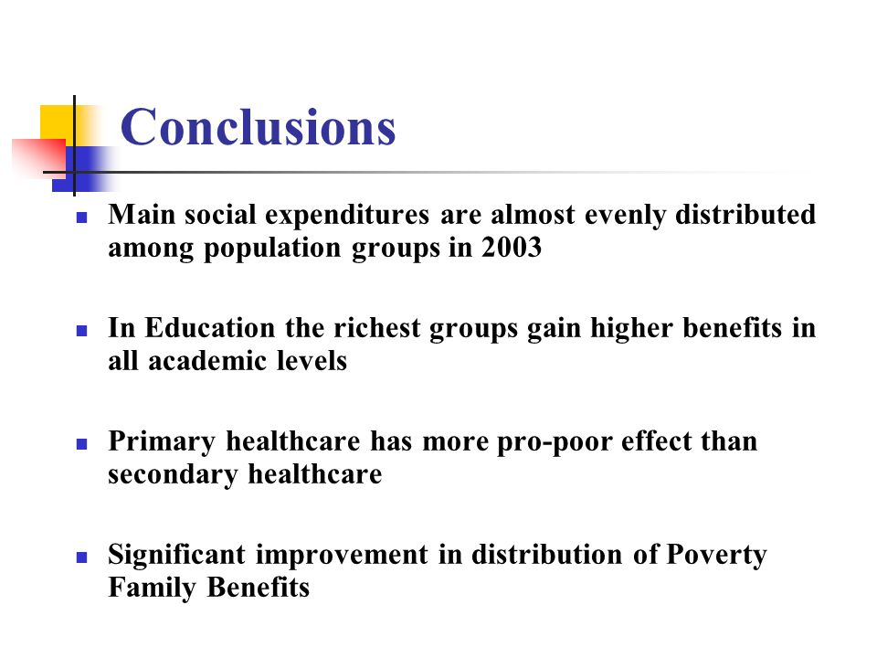 Conclusions Main social expenditures are almost evenly distributed among population groups in 2003 In Education the richest groups gain higher benefit