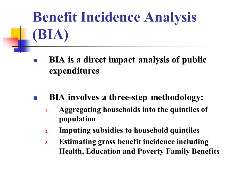 Benefit Incidence Analysis (BIA) BIA is a direct impact analysis of public expenditures BIA involves a three-step methodology: 1. Aggregating househol
