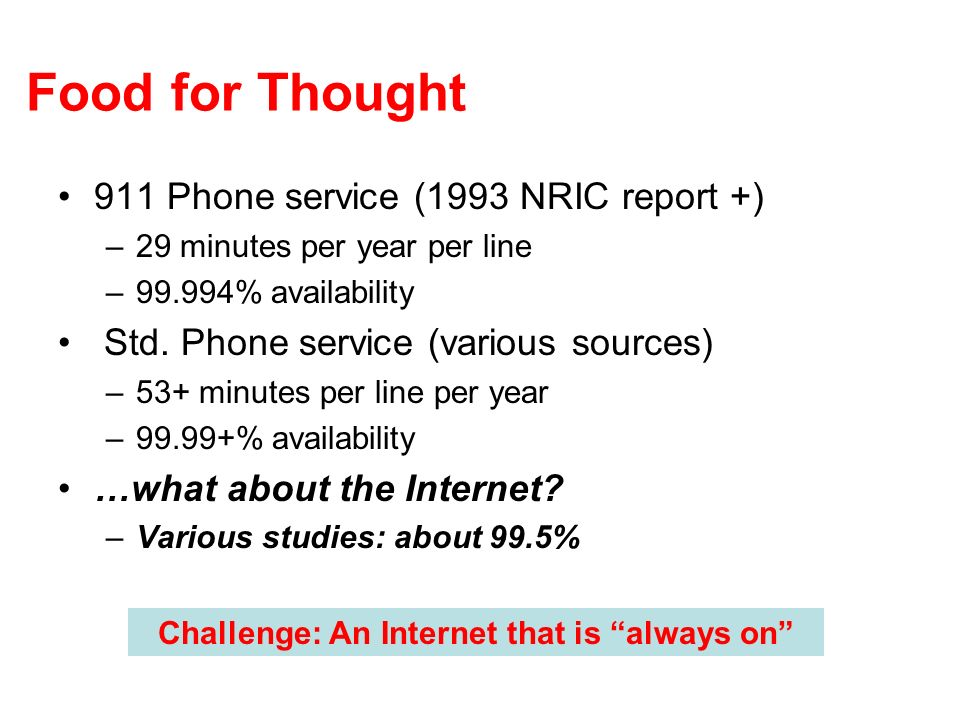 Food for Thought 911 Phone service (1993 NRIC report +) –29 minutes per year per line –99.994% availability Std.