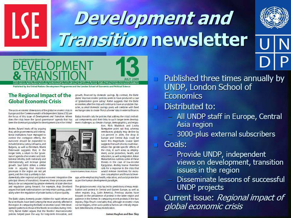 Development and Transition newsletter n Published three times annually by UNDP, London School of Economics n Distributed to: –All UNDP staff in Europe, Central Asia region –3000-plus external subscribers n Goals: –Provide UNDP, independent views on development, transition issues in the region –Disseminate lessons of successful UNDP projects n Current issue: Regional impact of global economic crisis