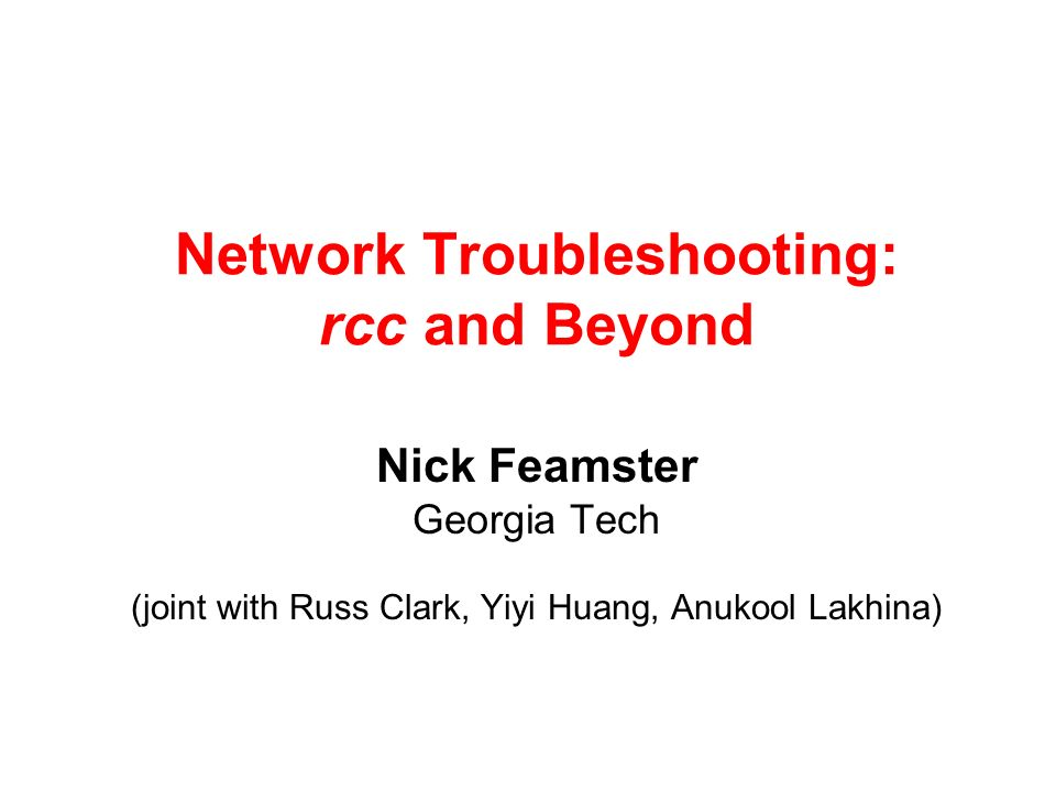 Network Troubleshooting: rcc and Beyond Nick Feamster Georgia Tech (joint with Russ Clark, Yiyi Huang, Anukool Lakhina)