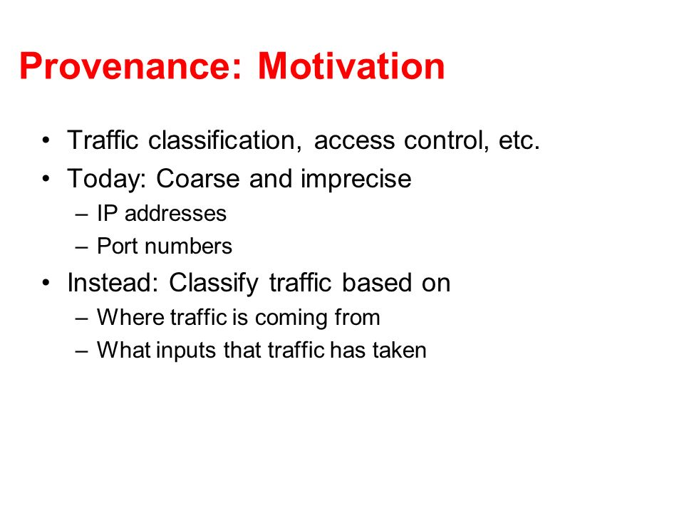 Provenance: Motivation Traffic classification, access control, etc. Today: Coarse and imprecise –IP addresses –Port numbers Instead: Classify traffic