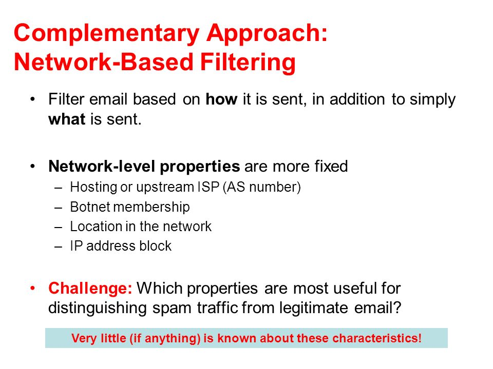 Complementary Approach: Network-Based Filtering Filter email based on how it is sent, in addition to simply what is sent. Network-level properties are