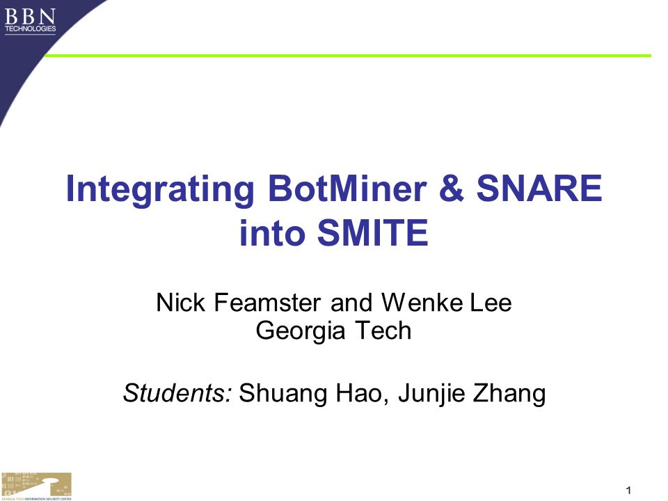 1 Integrating BotMiner & SNARE into SMITE Nick Feamster and Wenke Lee Georgia Tech Students: Shuang Hao, Junjie Zhang