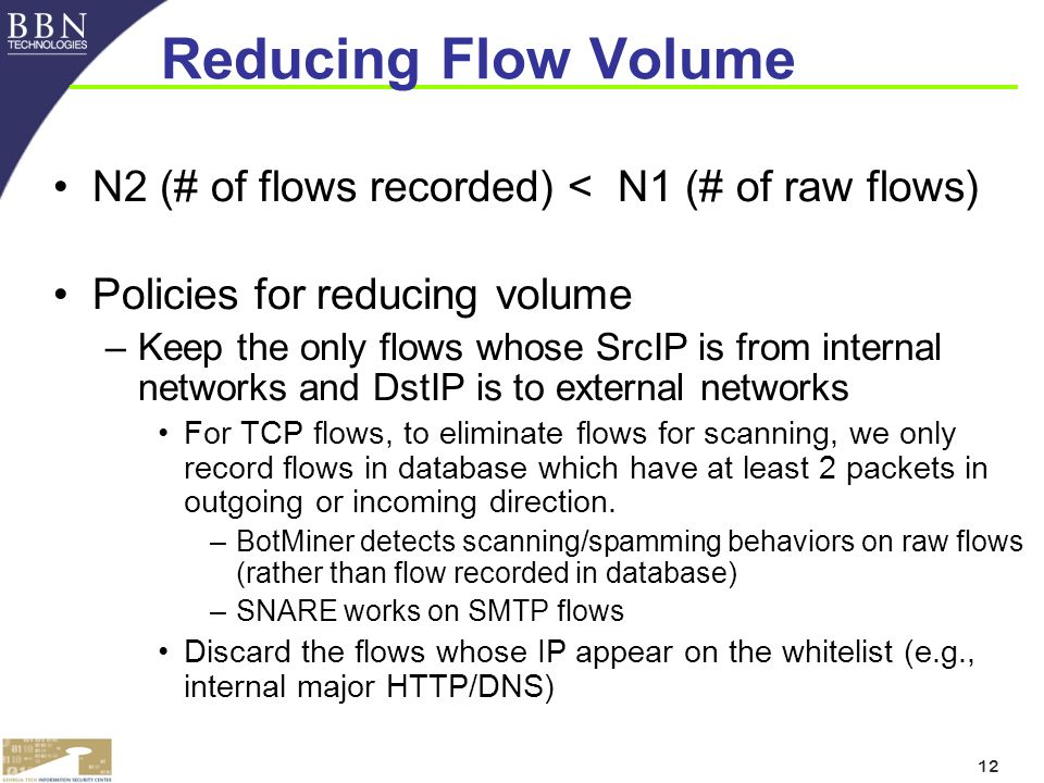 12 Reducing Flow Volume N2 (# of flows recorded) < N1 (# of raw flows) Policies for reducing volume –Keep the only flows whose SrcIP is from internal networks and DstIP is to external networks For TCP flows, to eliminate flows for scanning, we only record flows in database which have at least 2 packets in outgoing or incoming direction.