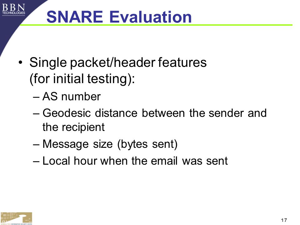 17 SNARE Evaluation Single packet/header features (for initial testing): –AS number –Geodesic distance between the sender and the recipient –Message size (bytes sent) –Local hour when the email was sent