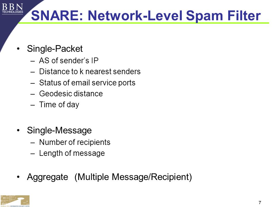 7 SNARE: Network-Level Spam Filter Single-Packet –AS of senders IP –Distance to k nearest senders –Status of  service ports –Geodesic distance –Time of day Single-Message –Number of recipients –Length of message Aggregate (Multiple Message/Recipient)