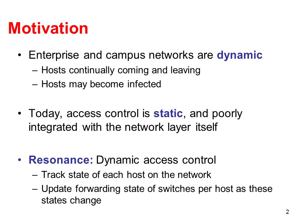 2 Motivation Enterprise and campus networks are dynamic –Hosts continually coming and leaving –Hosts may become infected Today, access control is static, and poorly integrated with the network layer itself Resonance: Dynamic access control –Track state of each host on the network –Update forwarding state of switches per host as these states change