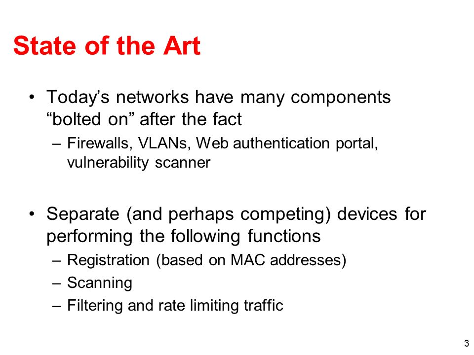 3 State of the Art Todays networks have many components bolted on after the fact –Firewalls, VLANs, Web authentication portal, vulnerability scanner Separate (and perhaps competing) devices for performing the following functions –Registration (based on MAC addresses) –Scanning –Filtering and rate limiting traffic