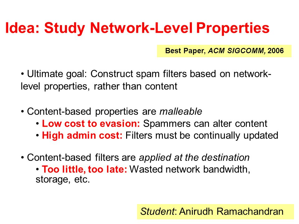 Idea: Study Network-Level Properties Best Paper, ACM SIGCOMM, 2006 Student: Anirudh Ramachandran Ultimate goal: Construct spam filters based on network- level properties, rather than content Content-based properties are malleable Low cost to evasion: Spammers can alter content High admin cost: Filters must be continually updated Content-based filters are applied at the destination Too little, too late: Wasted network bandwidth, storage, etc.
