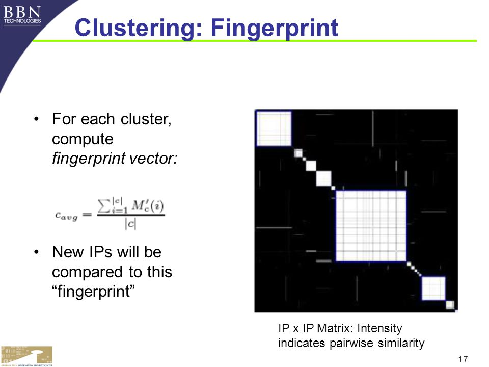 17 Clustering: Fingerprint For each cluster, compute fingerprint vector: New IPs will be compared to this fingerprint IP x IP Matrix: Intensity indicates pairwise similarity