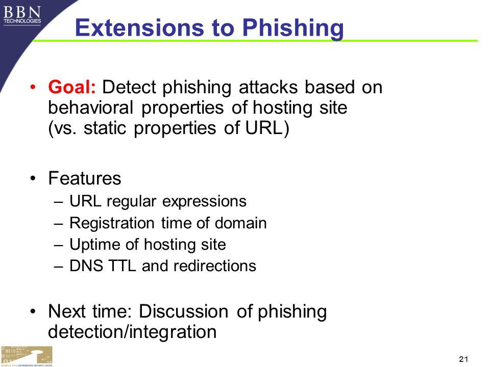 21 Extensions to Phishing Goal: Detect phishing attacks based on behavioral properties of hosting site (vs.