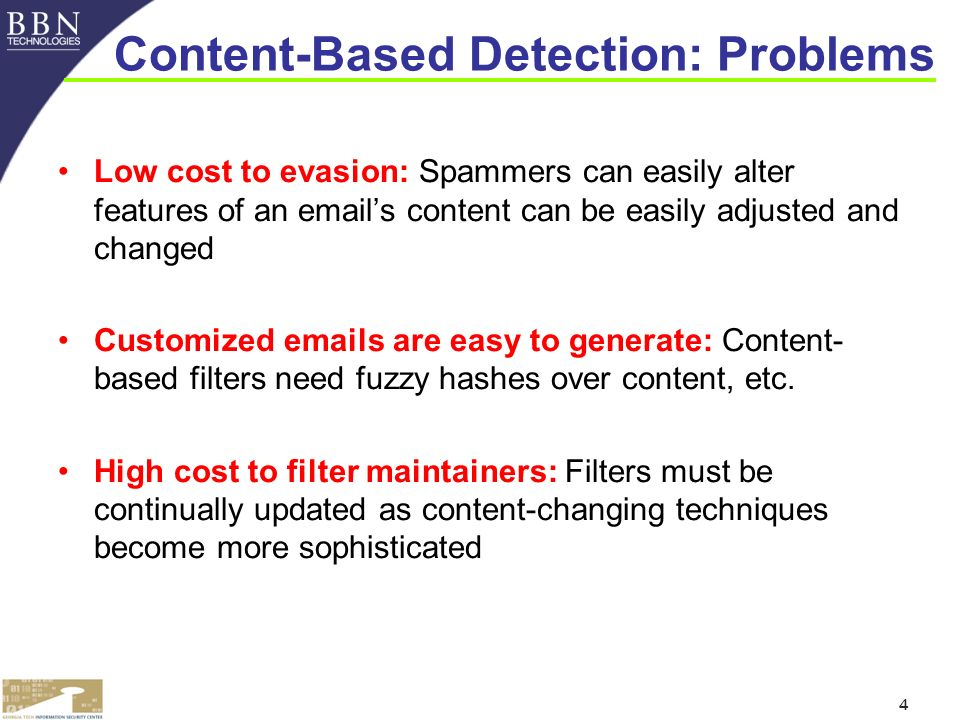 4 Content-Based Detection: Problems Low cost to evasion: Spammers can easily alter features of an  s content can be easily adjusted and changed Customized  s are easy to generate: Content- based filters need fuzzy hashes over content, etc.