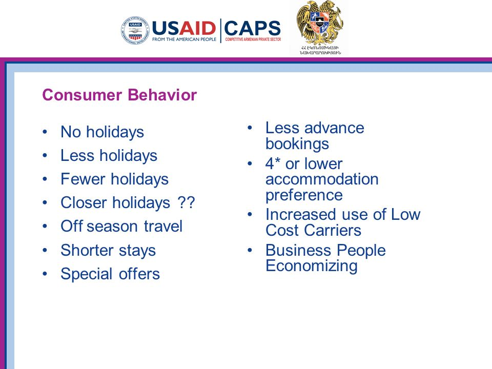 Consumer Behavior No holidays Less holidays Fewer holidays Closer holidays ?? Off season travel Shorter stays Special offers Less advance bookings 4*