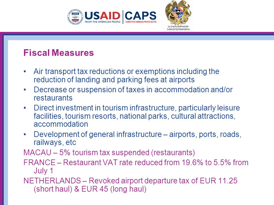 Fiscal Measures Air transport tax reductions or exemptions including the reduction of landing and parking fees at airports Decrease or suspension of taxes in accommodation and/or restaurants Direct investment in tourism infrastructure, particularly leisure facilities, tourism resorts, national parks, cultural attractions, accommodation Development of general infrastructure – airports, ports, roads, railways, etc MACAU – 5% tourism tax suspended (restaurants) FRANCE – Restaurant VAT rate reduced from 19.6% to 5.5% from July 1 NETHERLANDS – Revoked airport departure tax of EUR 11.25 (short haul) & EUR 45 (long haul)