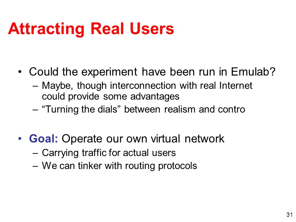31 Attracting Real Users Could the experiment have been run in Emulab.