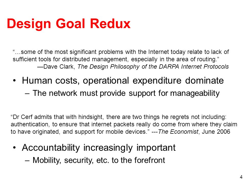 4 Design Goal Redux Human costs, operational expenditure dominate –The network must provide support for manageability Accountability increasingly impo