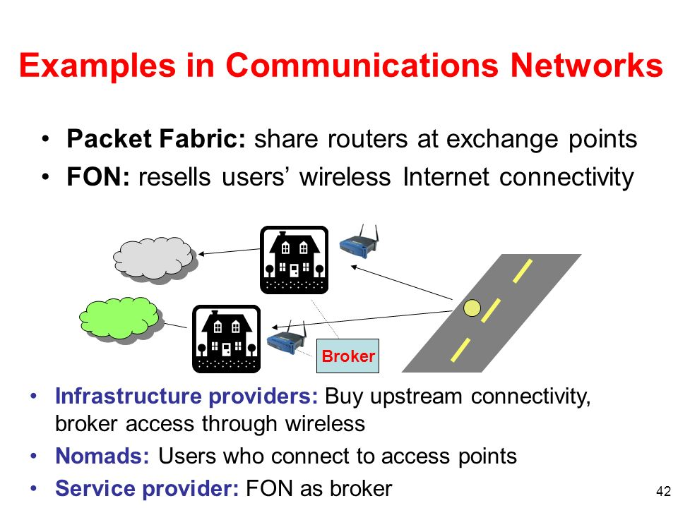 42 Examples in Communications Networks Packet Fabric: share routers at exchange points FON: resells users wireless Internet connectivity Infrastructure providers: Buy upstream connectivity, broker access through wireless Nomads: Users who connect to access points Service provider: FON as broker Broker
